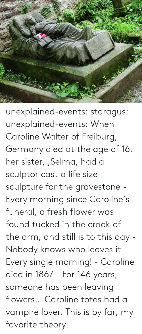 funeral: unexplained-events:  staragus:  unexplained-events:  When Caroline Walter of Freiburg, Germany died at the age of 16, her sister, ,Selma, had a sculptor cast a life size sculpture for the gravestone - Every morning since Caroline's funeral, a fresh flower was found tucked in the crook of the arm, and still is to this day - Nobody knows who leaves it - Every single morning! - Caroline died in 1867 - For 146 years, someone has been leaving flowers…  Caroline totes had a vampire lover.  This is by far, my favorite theory.