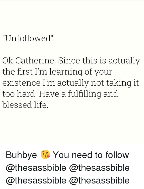 """Blessed, Life, and Memes: """"Unfollowed""""  Ok Catherine. Since this is actually  the first I'm learning of your  existence I'm actually not taking it  too hard. Have a fulfilling and  blessed life Buhbye 😘 You need to follow @thesassbible @thesassbible @thesassbible @thesassbible"""