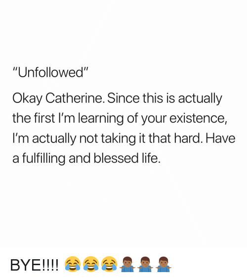 """Blessed, Life, and Okay: """"Unfollowed""""  Okay Catherine. Since this is actually  the first I'm learning of your existence,  I'm actually not taking it that hard. Have  a fulfilling and blessed life. BYE!!!! 😂😂😂🤷🏾♂️🤷🏾♂️🤷🏾♂️"""