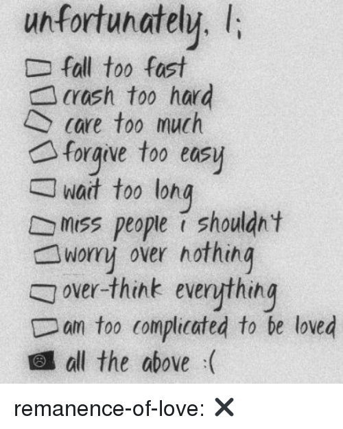 Love, Target, and Too Much: unfortunately.l  Dfall too fast  crash too hard  care too much  foraive too easy  wait too lon  w  g  miss people i shouldn t  worry over nothing  over-think everything  an too complicated to be loved  all the above :( remanence-of-love:  ✖️