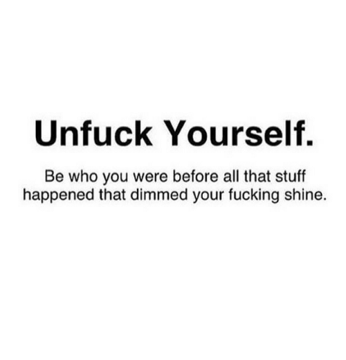 Fucking, Stuff, and All That: Unfuck Yourself.  Be who you were before all that stuff  happened that dimmed your fucking shine.