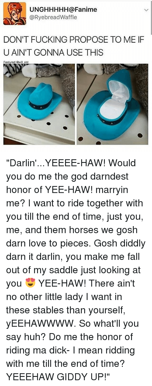 "Darn It: UNGHHHHH a Fanime  RyebreadWaffle  DON'T FUCKING PROPOSE TO ME IF  U AIN'T GONNA USE THIS  Featured Owill ent ""Darlin'...YEEEE-HAW! Would you do me the god darndest honor of YEE-HAW! marryin me? I want to ride together with you till the end of time, just you, me, and them horses we gosh darn love to pieces. Gosh diddly darn it darlin, you make me fall out of my saddle just looking at you 😍 YEE-HAW! There ain't no other little lady I want in these stables than yourself, yEEHAWWWW. So what'll you say huh? Do me the honor of riding ma dick- I mean ridding with me till the end of time? YEEEHAW GIDDY UP!"""
