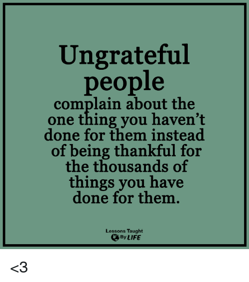 Lessoned: Ungrateful  people  complain about the  one thing you haven't  done for them instead  of being thankful for  the thousands of  things you have  done for them.  Lessons Taught  By LIFE <3