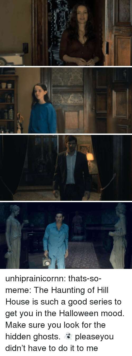 Halloween, Meme, and Mood: unhiprainicornn:  thats-so-meme:  The Haunting of Hill House is such a good series to get you in the Halloween mood. Make sure you look for the hidden ghosts. 👻  pleaseyou didn't have to do it to me