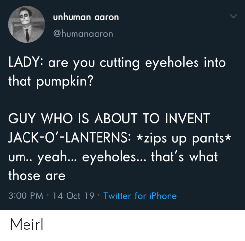 Lanterns: unhuman aaron  @humanaaron  LADY: are you cutting eyeholes into  that pumpkin?  GUY WHO IS ABOUT TO INVENT  JACK-O'-LANTERNS: *zips up pants*  um.. yea... eyeholes... that's what  those are  3:00 PM 14 Oct 19 Twitter for iPhone Meirl