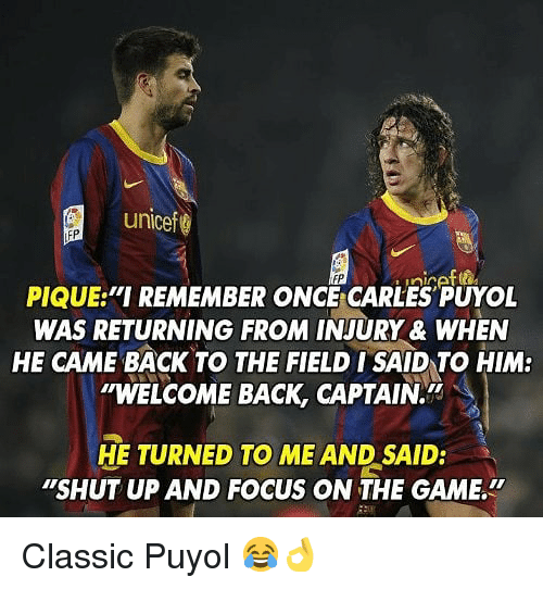 """Memes, Shut Up, and The Game: unicef  PIQUE """"I REMEMBER ONC CARLES PUYOL  WAS RETURNING FROM INJURY & WHEN  HE CAME BACK TO THE FIELD ISAID TO HIM:  """"WELCOME BACK, CAPTAIN.  HE TURNED TO ME AND SAID:  """"SHUT UP AND FOCUS ON THE GAME. Classic Puyol 😂👌"""