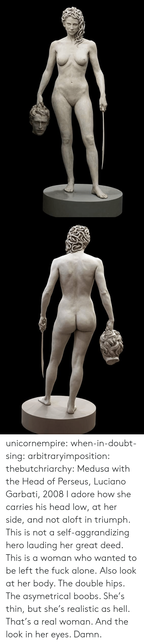 perseus: unicornempire:  when-in-doubt-sing:  arbitraryimposition:  thebutchriarchy: Medusa with the Head of Perseus, Luciano Garbati, 2008 I adore how she carries his head low, at her side, and not aloft in triumph.  This is not a self-aggrandizing hero lauding her great deed. This is a woman who wanted to be left the fuck alone.   Also look at her body. The double hips. The asymetrical boobs. She's thin, but she's realistic as hell. That's a real woman.  And the look in her eyes. Damn.