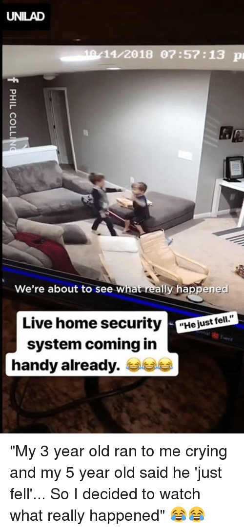 """What Really Happened: UNILAD  10/11/2018 07:57:13 p  We're about to see What really happened  Live home securityejust ell  system coming in  handy already. """"My 3 year old ran to me crying and my 5 year old said he 'just fell'... So I decided to watch what really happened"""" 😂😂"""