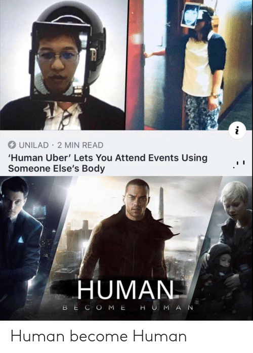 Attend: UNILAD 2 MIN READ  'Human Uber' Lets You Attend Events Using  Someone Else's Body  HUMAN  BECOME  HU MAN Human become Human
