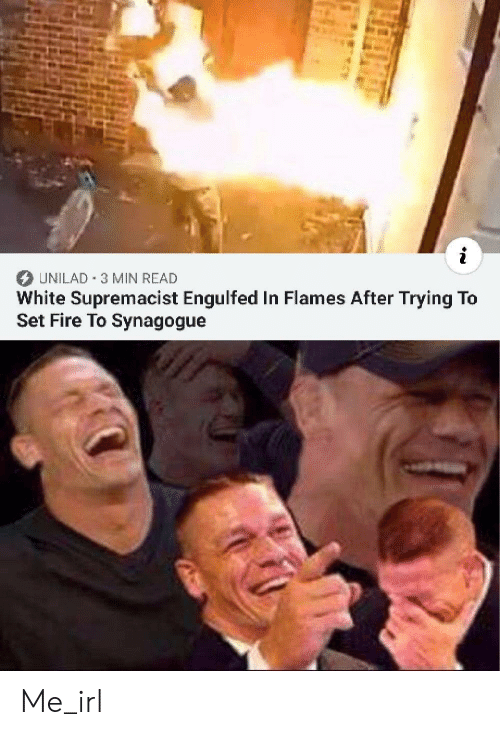 Fire, White, and Irl: UNILAD 3 MIN READ  White Supremacist Engulfed In Flames After Trying To  Set Fire To Synagogue Me_irl
