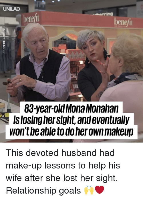 Dank, Goals, and Makeup: UNILAD  benej  benef  83-year-oldMona Monahan  islosing hersight, and eventually  wont be able to do her own makeup This devoted husband had make-up lessons to help his wife after she lost her sight. Relationship goals 🙌❤️️
