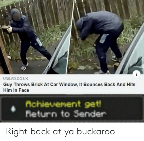 brick: UNILAD.CO.UK  Guy Throws Brick At Car Window, It Bounces Back And Hits  Him In Face  Achievenent get!  Return to Sender Right back at ya buckaroo