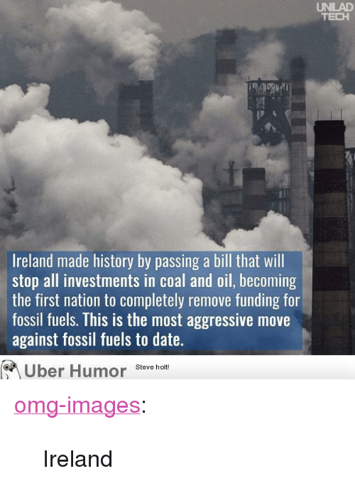 "Omg, Tumblr, and Uber: UNILAD  TECH  Ireland made history by passing a bill that will  stop all investments in coal and oil, becoming  the first nation to completely remove funding for  fossil fuels. This is the most aggressive move  against fossil fuels to date.  Uber Humor Steve holt <p><a href=""https://omg-images.tumblr.com/post/159575656377/ireland"" class=""tumblr_blog"">omg-images</a>:</p>  <blockquote><p>Ireland</p></blockquote>"
