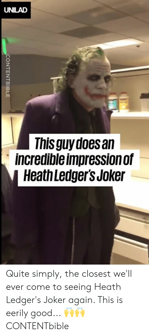 Impression: UNILAD  This guy does an  incredible impression of  Heath Ledger's Joker  CONTENTBIBLE Quite simply, the closest we'll ever come to seeing Heath Ledger's Joker again. This is eerily good... 🙌🙌  CONTENTbible
