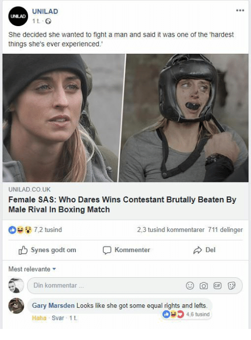 Boxing, Match, and Fight: UNILAD  UNILAD  1 t  She decided she wanted to fight a man and said it was one of the 'hardest  things she's ever experienced.  UNILAD.CO.UK  Female SAS: Who Dares Wins Contestant Brutally Beaten By  Male Rival In Boxing Match  7,2 tusind  2,3 tusind kommentarer 711 delinger  Synes godt om  Kommenter  Del  Mest relevante  Din kommentar  Gary Marsden Looks like she got some equal rights and lefts.  46 tusind  Haha Svar 1t