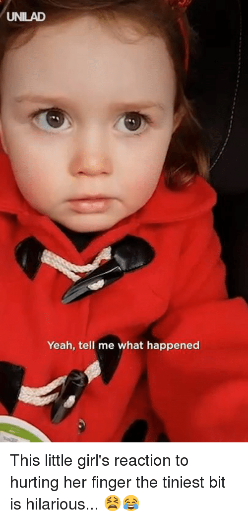Dank, Girls, and Yeah: UNILAD  Yeah, tell me what happened This little girl's reaction to hurting her finger the tiniest bit is hilarious... 😫😂
