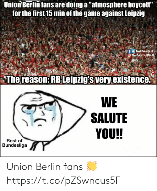 "Memes, The Game, and Game: Union Berlin fans are doing a ""atmosphere boycott""  for the first 15 min of the game against Leipzig  fTrollFootball  TheFootballTrol.  The reason: RBLeipzig's very existence.  WE  SALUTE  YOU!!  Rest of  Bundesliga Union Berlin fans 👏 https://t.co/pZSwncus5F"