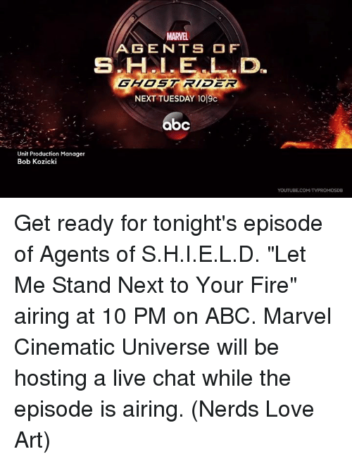 """product manager: Unit Production Manager  Bob Kozicki  AGENTS OF  GHOST RIDER  NEXT TUESDAY 1019c  bc  YOUTUBE.COM/TVPROMOSDB Get ready for tonight's episode of Agents of S.H.I.E.L.D. """"Let Me Stand Next to Your Fire"""" airing at 10 PM on ABC. Marvel Cinematic Universe will be hosting a live chat while the episode is airing.  (Nerds Love Art)"""