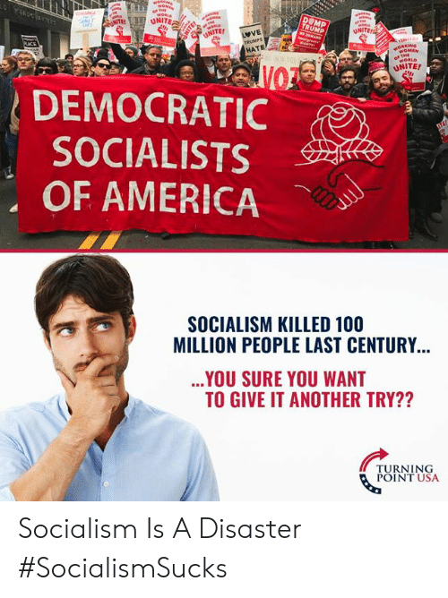 America, Anaconda, and Memes: UNITE  NOMEN  WORLD  UNITE!  DEMOCRATIC  SOCIALISTS  OF AMERICA  SOCIALISM KILLED 100  MILLION PEOPLE LAST CENTURY  YOU SURE YOU WANT  TO GIVE IT ANOTHER TRY??  TURNING  POINT USA Socialism Is A Disaster #SocialismSucks