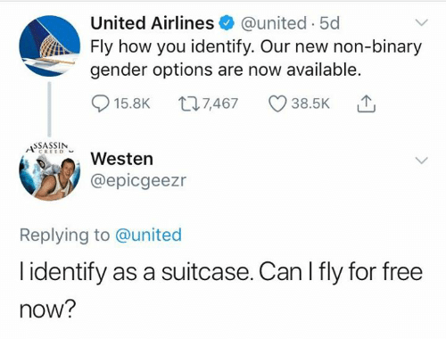 Dank, Free, and United: United Airlines @united 5d  Fly how you identify. Our new non-binary  gender options are now available.  015.8K t 7,467 38.5K ,  SSASSIN  AWesten  @epicgeezr  Replying to @united  l identify as a suitcase. Can I fly for free  now?