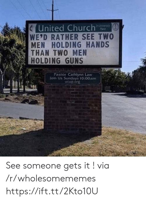 holding hands: United Church  WE'D RATHER SEE TWO  MEN HOLDING HANDS  THAN TWO MEN  HOLDING GUNS  In Unversay  Place  Pastor Cathlynn Law  loin Us Sundays 10:00am  Ucup.org See someone gets it ! via /r/wholesomememes https://ift.tt/2Kto10U
