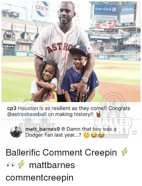Honda, Memes, and History: UNITED  HONDA  cp3 Houston is as resilient as they come!! Congrats  @astrosbaseball on making history!!  / EO, matt_barnes9  Damn that boy was a  ? ()부부  iT  Dodger Fan last year  ERALERT.COM Ballerific Comment Creepin 🌾👀🌾 mattbarnes commentcreepin