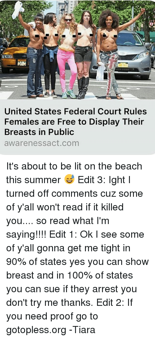 Anaconda, Lit, and Memes: United States Federal Court Rules  Females are Free to Display Their  Breasts in Public  aware nessact com It's about to be lit on the beach this summer 😅 Edit 3: Ight I turned off comments cuz some of y'all won't read if it killed you.... so read what I'm saying!!!! Edit 1: Ok I see some of y'all gonna get me tight in 90% of states yes you can show breast and in 100% of states you can sue if they arrest you don't try me thanks. Edit 2: If you need proof go to gotopless.org -Tiara