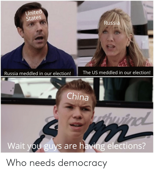 Elections: United  States  Russia  Russia meddled in our election!  The US meddled in our election!  China  wind  Wait you guys are having elections? Who needs democracy