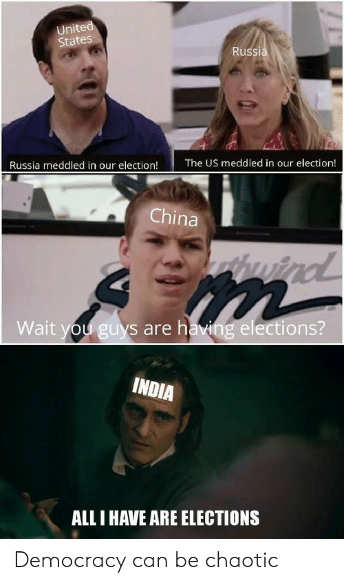 Elections: United  States  Russia  The US meddled in our election!  Russia meddled in our election!  China  huind  Wait you guys are having elections?  INDIA  ALL I HAVE ARE ELECTIONS Democracy can be chaotic