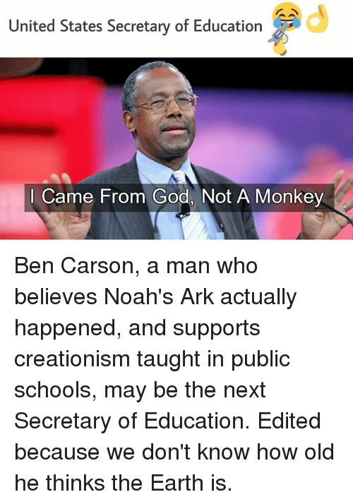 Ben Carson, Memes, and Noah: United States Secretary of Education  I Came From God, Not A Monkey Ben Carson, a man who believes Noah's Ark actually happened, and supports creationism taught in public schools, may be the next Secretary of Education.  Edited because we don't know how old he thinks the Earth is.