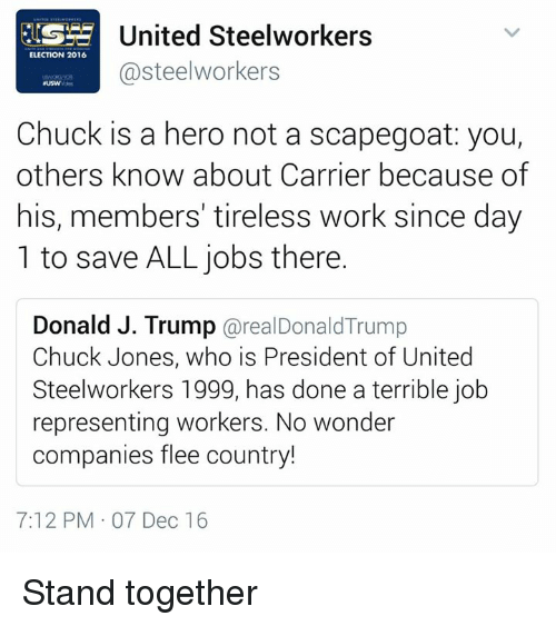 election 2016: United Steelworkers  ELECTION 2016  steelworkers  Chuck is a hero not a scapegoat: you,  others know about Carrier because of  his, members' tireless work since day  1 to save ALL jobs there.  Donald J. Trump  arealDonald Trump  Chuck Jones, who is President of United  Steelworkers 1999, has done a terrible job  representing workers. No wonder  companies flee country!  7:12 PM 07 Dec 16 Stand together