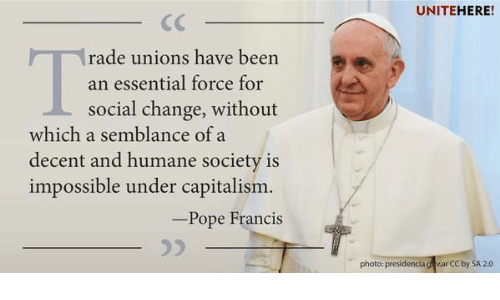 Pope Francis, Capitalism, and Humane Society: UNITEHERE!  rade unions have been  social change, without  decent and humane society is  an essential force for  which a semblance of a  impossible under capitalism.  Pope Francis  photo: presidenciag v.ar CC by SA 2.0