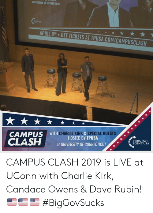 kirk: UNIVERSITY OF CONNECTICUT  APRIL 9TH  GET TICKETS AT TPUSA.COM/CAMPUSCLASH  CHARLIE KIRK &SPECIAL GUESTS  CAMPUS WITH  HOSTED BY TPUSA  at UNIVERSITY OF CONNECTICUT  TURNING  POINT USA CAMPUS CLASH 2019 is LIVE at UConn with Charlie Kirk, Candace Owens & Dave Rubin! 🇺🇸🇺🇸🇺🇸 #BigGovSucks