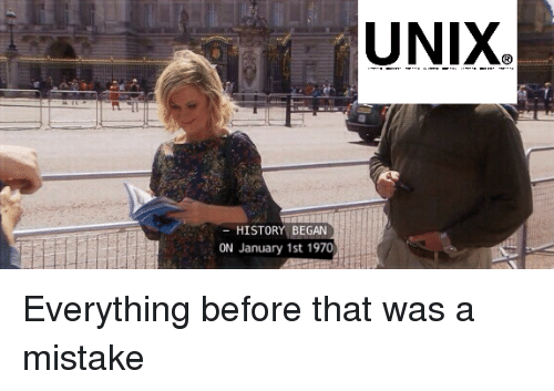 Unix: UNIX  HISTORY BEGAN  ON January 1st 1970 Everything before that was a mistake