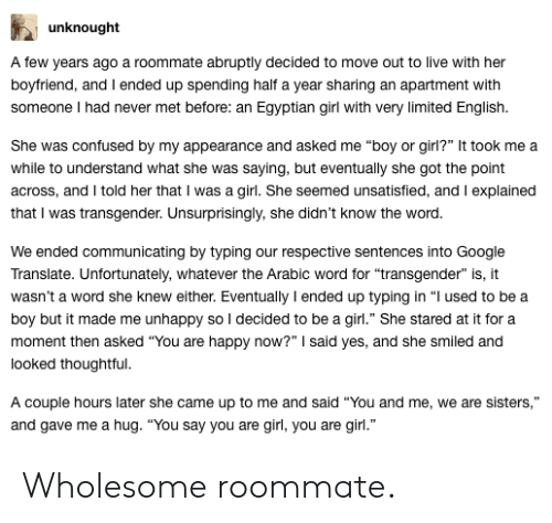 "Confused, Google, and Roommate: unknought  A few years ago a roommate abruptly decided to move out to live with heir  boyfriend, and I ended up spending half a year sharing an apartment with  someone I had never met before: an Egyptian girl with very limited English.  She was confused by my appearance and asked me ""boy or girl?"" It took me a  while to understand what she was saying, but eventually she got the point  across, and I told her that I was a girl. She seemed unsatisfied, and I explained  that I was transgender. Unsurprisingly, she didn't know the word  We ended communicating by typing our respective sentences into Google  Translate. Unfortunately, whatever the Arabic word for ""transgender"" is, it  wasn't a word she knew either. Eventually I ended up typing in ""l used to bea  boy but it made me unhappy so I decided to be a girl."" She stared at it for a  moment then asked ""You are happy now?"" said yes, and she smiled and  looked thoughtful  A couple hours later she came up to me and said ""You and me, we are sisters,""  and gave me a hug. ""You say you are girl, you are girl."" Wholesome roommate."
