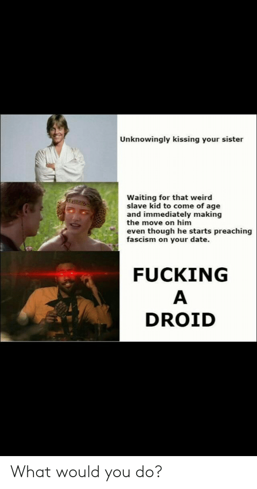 Preaching: Unknowingly kissing your sister  Waiting for that weird  slave kid to come of age  and immediately making  the move on him  even though he starts preaching  fascism on your date.  FUCKING  DROID What would you do?