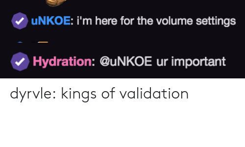 Hydration: uNKOE: i'm here for the volume settings   Hydration: @uNKOE ur important dyrvle:  kings of validation