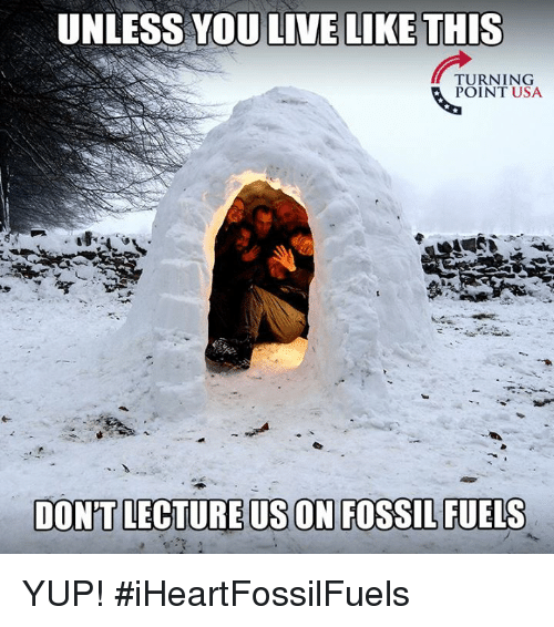 Memes, Fossil, and Live: UNLESS YOU LIVE LIKE THIS  POINT USA  DON'T LECTURE US ON FOSSIL FUELS YUP! #iHeartFossilFuels