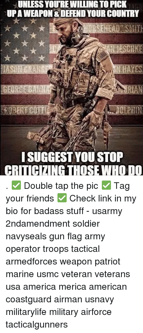 America, Friends, and Memes: UNLESS YOURE WILLING TO PICK  UPAWEAPON & DEFEND YOUR COUNTRY  ISUGGEST YOU STOP  CRITICIZING THOSE WHO DO . ✅ Double tap the pic ✅ Tag your friends ✅ Check link in my bio for badass stuff - usarmy 2ndamendment soldier navyseals gun flag army operator troops tactical armedforces weapon patriot marine usmc veteran veterans usa america merica american coastguard airman usnavy militarylife military airforce tacticalgunners