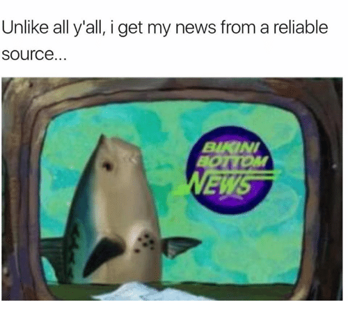 I Get My News From A Reliable Source: Unlike all y all, i get my news from a reliable  Source...