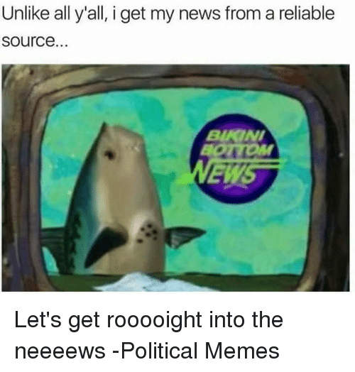 I Get My News From A Reliable Source: Unlike all y'all, i get my news from a reliable  Source. Let's get rooooight into the neeeews   -Political Memes