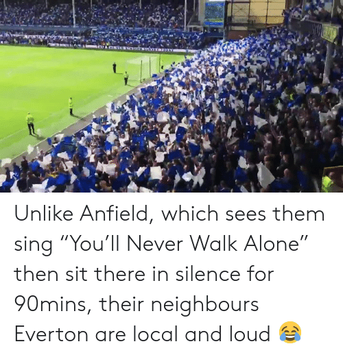 """Being Alone, Everton, and Memes: Unlike Anfield, which sees them sing """"You'll Never Walk Alone"""" then sit there in silence for 90mins, their neighbours Everton are local and loud 😂"""
