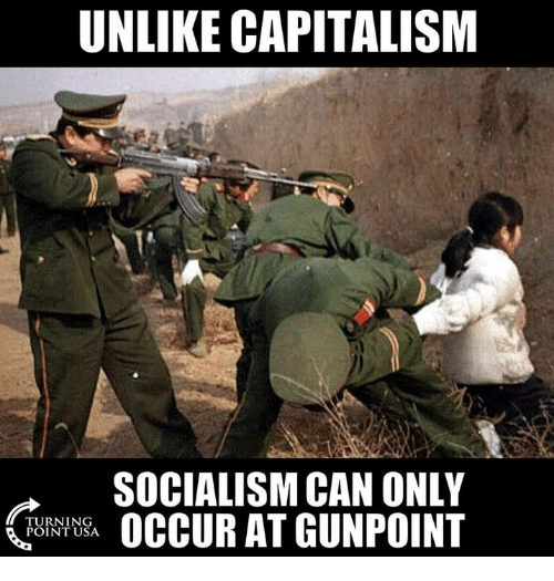 Memes, Capitalism, and Socialism: UNLIKE CAPITALISM  SOCIALISM CAN ONLY  OCCUR AT GUNPOINT  TURNING  POINT USA