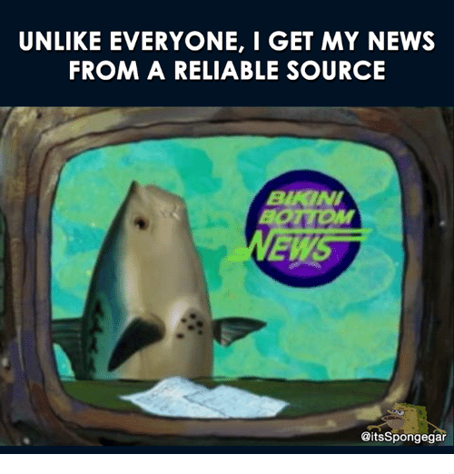 I Get My News From A Reliable Source: UNLIKE EVERYONE,  I GET MY NEWS  FROM A RELIABLE SOURCE  BAKINI  EWS  CitsSpongegar
