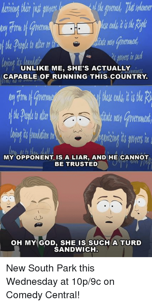 Dank, God, and Oh My God: UNLIKE ME, SHE'S ACTUALLY  CAPABLE OF RUNNING THIS CoUNTRY  MY OPPONENT IS A LIAR, AND HE CANNOT  BE TRUSTED  OH MY GOD, SHE IS SUCH A TURD  SANDWICH New South Park this Wednesday at 10p/9c on Comedy Central!
