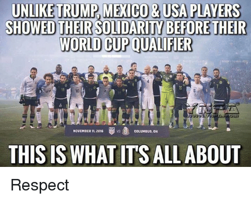 World Cup Qualifiers: UNLIKE TRUMP, MEXICO & USA PLAYERS  SHOWEDTHER SOLIDARITY BEFORETHEIR  WORLD CUP QUALIFIER  COLUMBUS, OH  NOVEMBER 11, 2016  THIS IS WHAT ITS ALL ABOUT Respect
