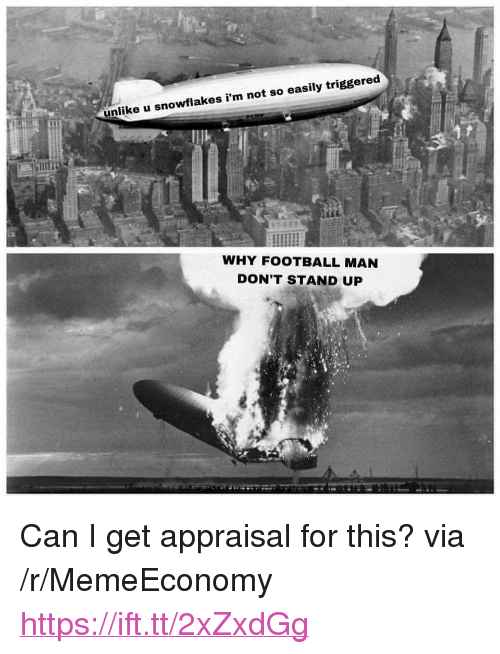 """Football, Can, and Via: unlike u  snowflakes i'm not so easily triggered  WHY FOOTBALL MAN  DON'T STAND UP <p>Can I get appraisal for this? via /r/MemeEconomy <a href=""""https://ift.tt/2xZxdGg"""">https://ift.tt/2xZxdGg</a></p>"""