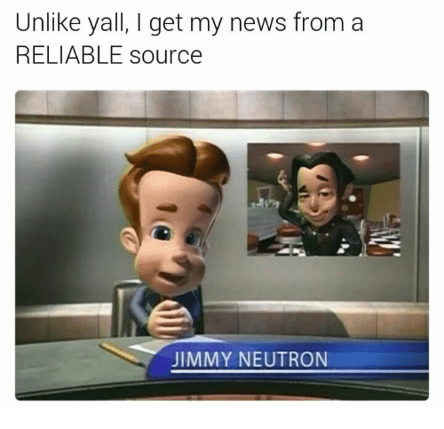 I Get My News From A Reliable Source: Unlike yall, I get my news from a  RELIABLE source  JIMMY NEUTRON