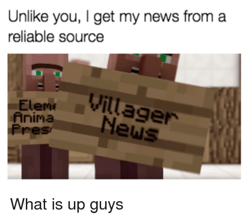 I Get My News From A Reliable Source: Unlike you, I get my news from a  reliable source  2 1  Eleme  Anima  Pres  Elent Villager  EiaNews <p>What is up guys</p>