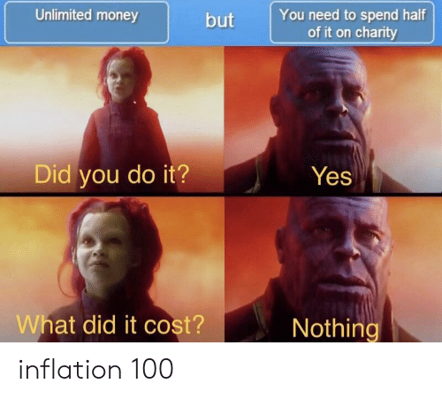 Money, Yes, and Inflation: Unlimited money  but You need to spend half  of it on charity  Did you do it?Yes  What did it cost?  Nothing inflation 100